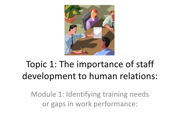 Topic 1: The importance of staff development to human relations:<br />Module 1: Identifying training needs or gaps in work...