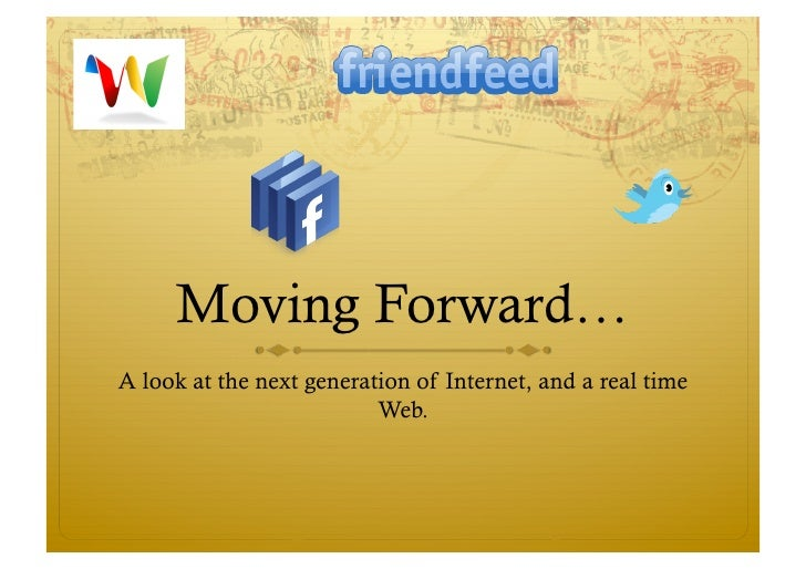 Moving Forward… A look at the next generation of Internet, and a real time                           Web.