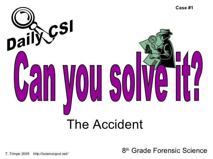 The Accident 8 th  Grade Forensic Science T. Trimpe 2006  http://sciencespot.net/ Case #1 Can you solve it? Daily CSI