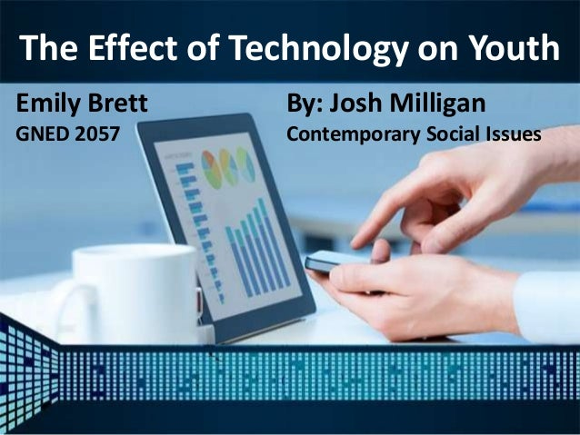 The Effect of Technology on Youth Emily Brett GNED 2057 By: Josh Milligan Contemporary Social Issues