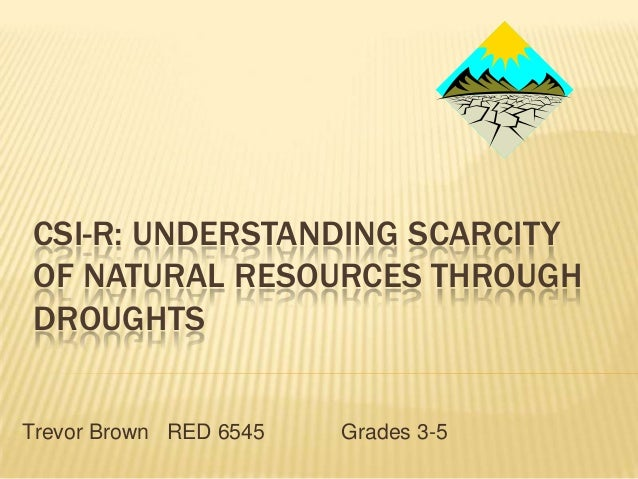 CSI-R: UNDERSTANDING SCARCITY OF NATURAL RESOURCES THROUGH DROUGHTS Trevor Brown RED 6545  Grades 3-5