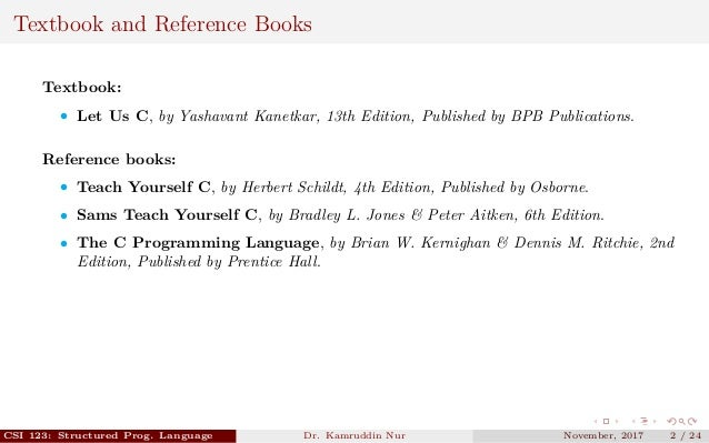 Textbook and Reference Books Textbook: • Let Us C, by Yashavant Kanetkar, 13th Edition, Published by BPB Publications. Ref...