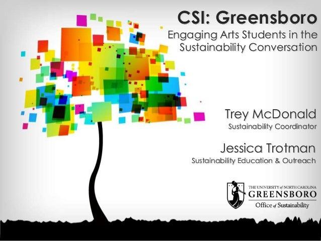 CSI: Greensboro Engaging Arts Students in the Sustainability Conversation Trey McDonald Sustainability Coordinator Jessica...