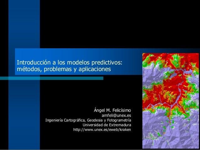 Introducción a los modelos predictivos: métodos, problemas y aplicaciones Ángel M. Felicísimo amfeli@unex.es Ingeniería Ca...