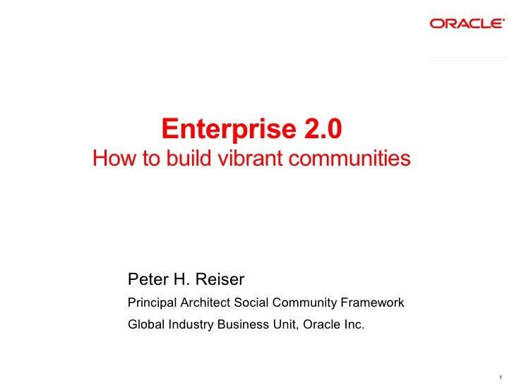 Enterprise 2.0 How to build vibrant communities        Peter H. Reiser    Principal Architect Social Community Framework  ...