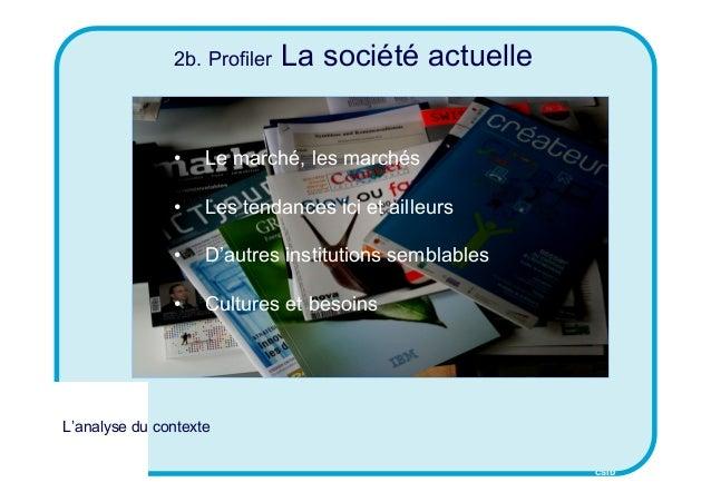 CSID 2b. Profiler La société actuelle • Le marché, les marchés • Les tendances ici et ailleurs • D'autres institutions sem...
