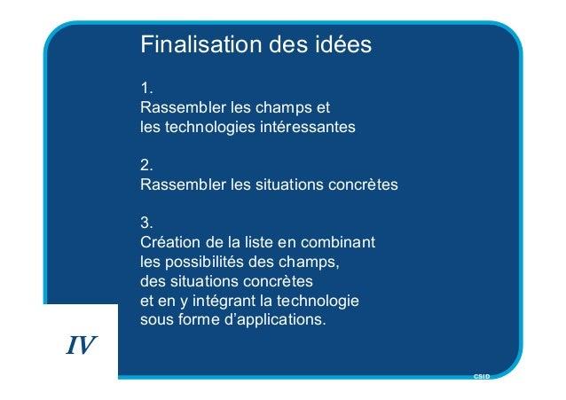 CSID Finalisation des idées 1. Rassembler les champs et les technologies intéressantes 2. Rassembler les situations concrè...