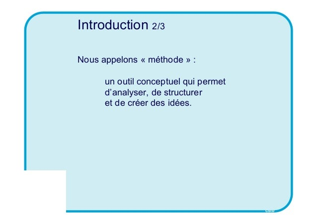 CSID Introduction 2/3 Nous appelons « méthode » : un outil conceptuel qui permet d'analyser, de structurer et de créer des...