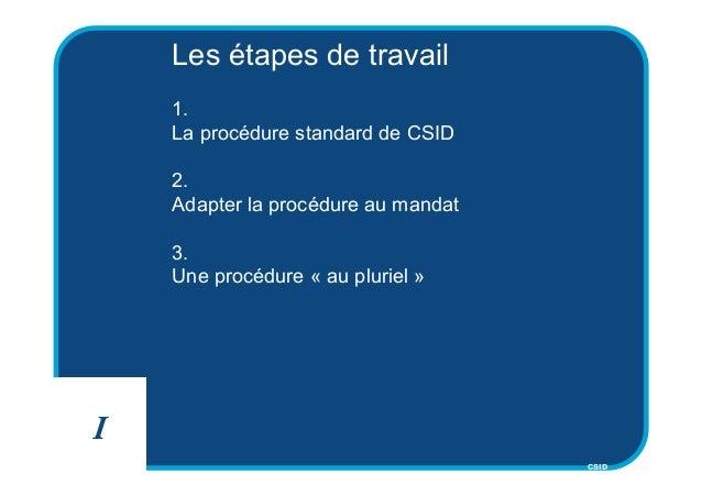 CSID Les étapes de travail 1. La procédure standard de CSID 2. Adapter la procédure au mandat 3. Une procédure « au plurie...