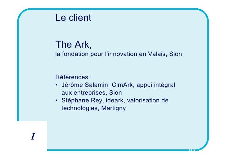 Le client      The Ark,     la fondation pour l'innovation en Valais, Sion       Références :     • Jérôme Salamin, CimArk...