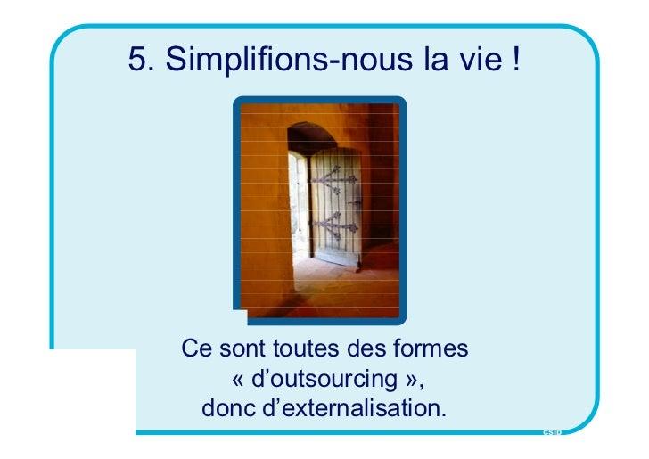 5. Simplifions-nous la vie !   Ce sont toutes des formes       « d'outsourcing »,    donc d'externalisation.              ...