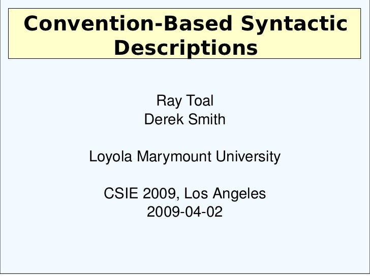 Convention-Based Syntactic Descriptions Ray Toal Derek Smith Loyola Marymount University CSIE 2009, Los Angeles 2009-04-02