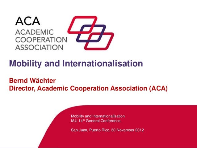 Mobility and InternationalisationBernd WächterDirector, Academic Cooperation Association (ACA)                  Mobility a...