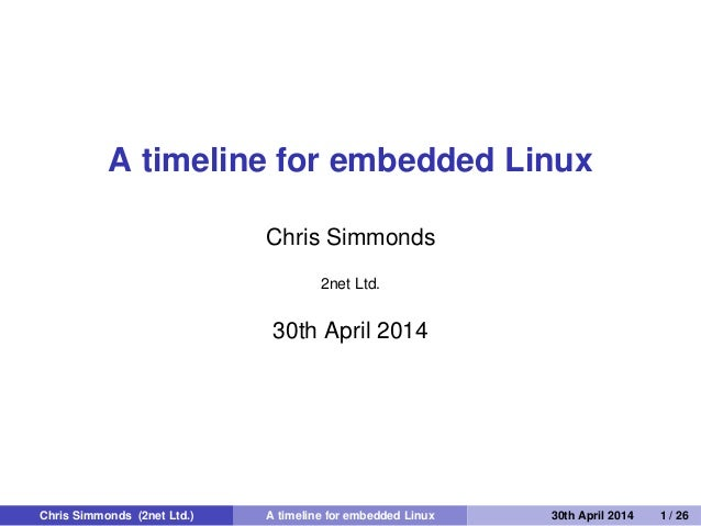A timeline for embedded Linux Chris Simmonds 2net Ltd. 30th April 2014 Chris Simmonds (2net Ltd.) A timeline for embedded ...