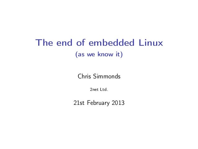The end of embedded Linux (as we know it) Chris Simmonds 2net Ltd. 21st February 2013