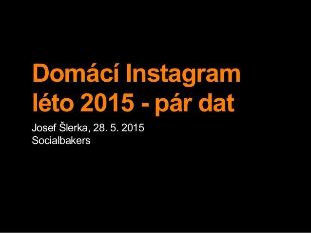 Domácí Instagram léto 2015 - pár dat Josef Šlerka, 28. 5. 2015 Socialbakers