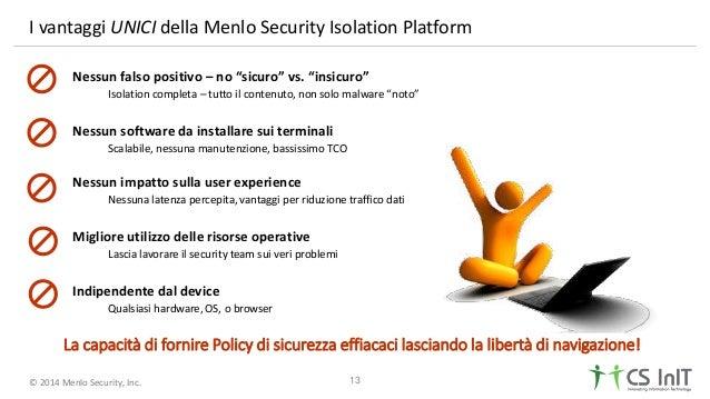 "© 2014 Menlo Security, Inc. I vantaggi UNICI della Menlo Security Isolation Platform 13 Nessun falso positivo – no ""sicuro..."