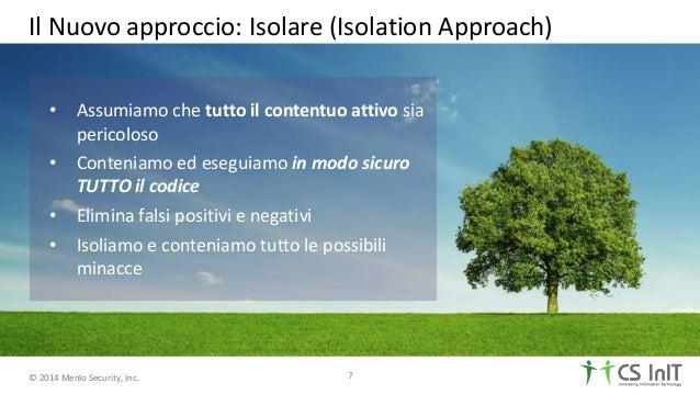 © 2014 Menlo Security, Inc. Il Nuovo approccio: Isolare (Isolation Approach) 7 • Assumiamo che tutto il contentuo attivo s...