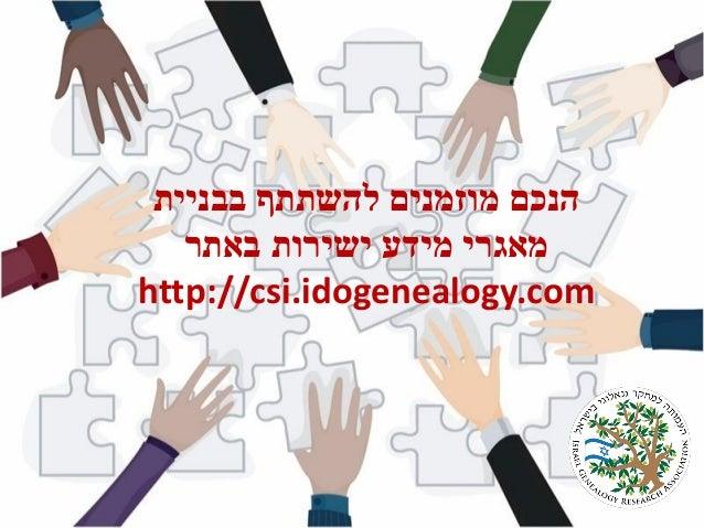 בבניית להשתתף מוזמנים הנכם באתר ישירות מידע מאגרי http://csi.idogenealogy.com