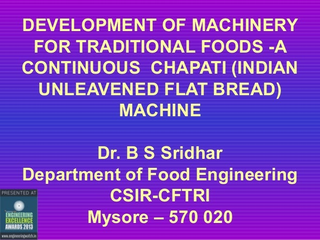 DEVELOPMENT OF MACHINERY FOR TRADITIONAL FOODS -A CONTINUOUS CHAPATI (INDIAN UNLEAVENED FLAT BREAD) MACHINE Dr. B S Sridha...