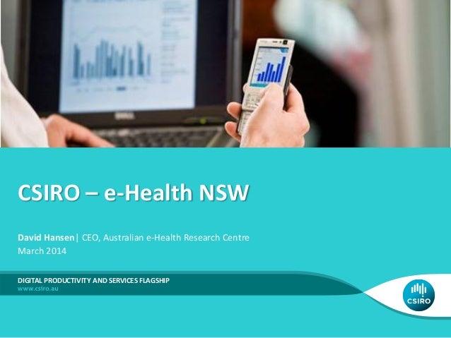 CSIRO – e-Health NSW DIGITAL PRODUCTIVITY AND SERVICES FLAGSHIP David Hansen| CEO, Australian e-Health Research Centre Mar...