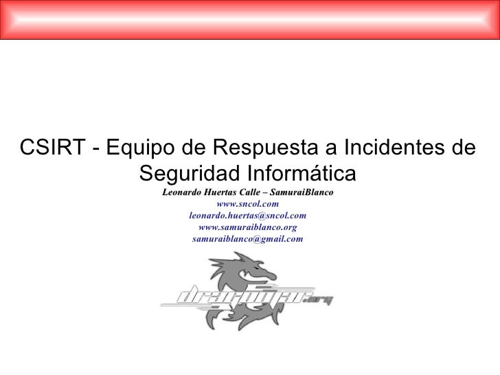 CSIRT - Equipo de Respuesta a Incidentes de Seguridad Informática Leonardo Huertas Calle – SamuraiBlanco www.sncol.com [em...