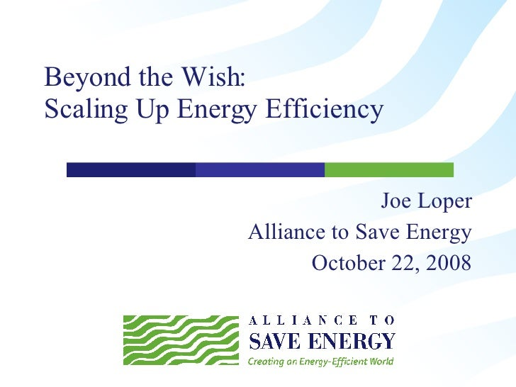 Beyond the Wish:  Scaling Up Energy Efficiency  Joe Loper Alliance to Save Energy October 22, 2008