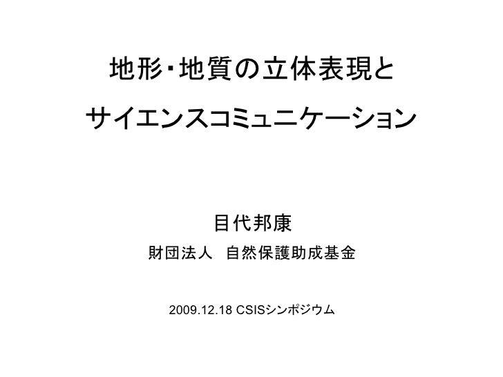 地形・地質の立体表現と サイエンスコミュニケーション           目代邦康   財団法人 自然保護助成基金      2009.12.18 CSISシンポジウム