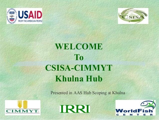 WELCOMEToCSISA-CIMMYTKhulna HubPresented in AAS Hub Scoping at Khulna