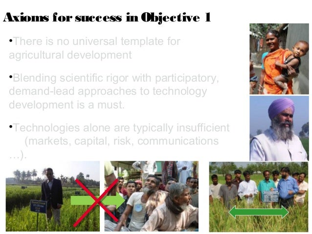 Axioms for success in Objective 1•There is no universal template foragricultural development•Blending scientific rigor wit...