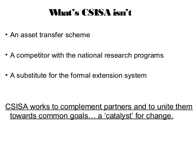 What's CSISA isn't• An asset transfer scheme• A competitor with the national research programs• A substitute for the forma...