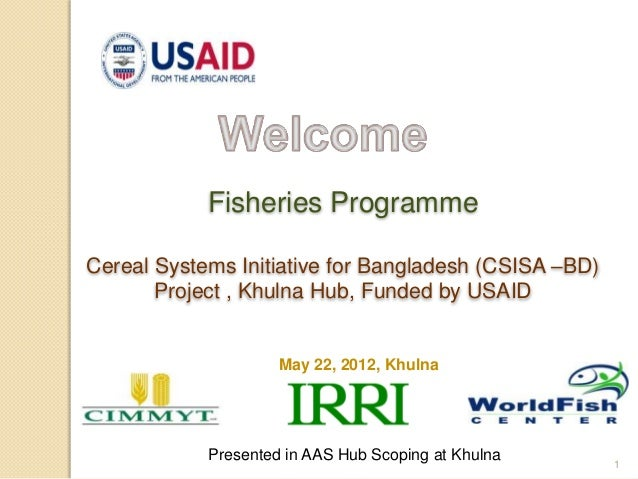 1May 22, 2012, KhulnaFisheries ProgrammeCereal Systems Initiative for Bangladesh (CSISA –BD)Project , Khulna Hub, Funded b...