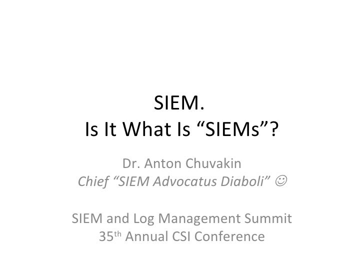 "SIEM.  Is It What Is ""SIEMs""? Dr. Anton Chuvakin Chief ""SIEM Advocatus Diaboli""   SIEM and Log Management Summit 35 th  A..."