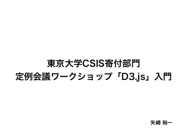 矢崎 裕一 東京大学CSIS寄付部門 定例会議ワークショップ「D3.js」入門