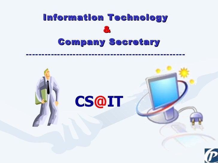 <ul><li>Information Technology  </li></ul><ul><li>& </li></ul><ul><li>Company Secretary </li></ul>CS @ IT ----------------...