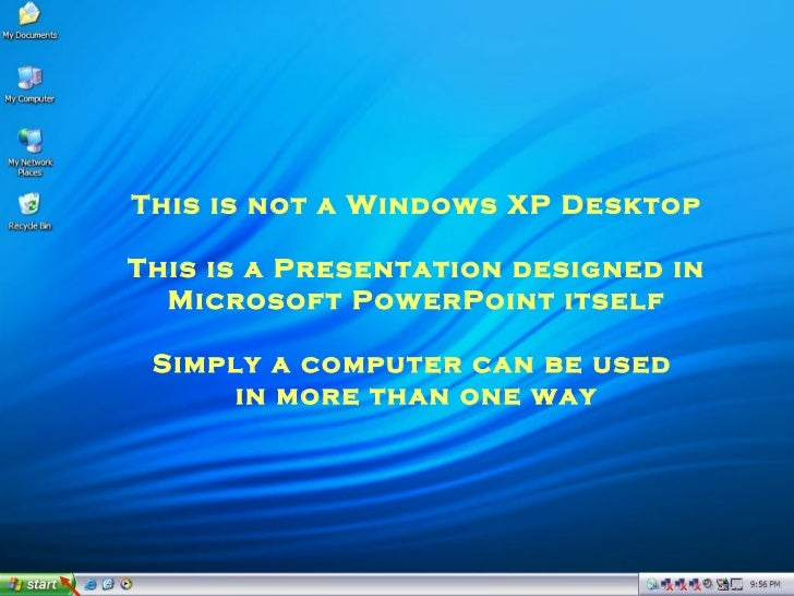 This is not a Windows XP Desktop This is a Presentation designed in Microsoft PowerPoint itself Simply a computer can be u...