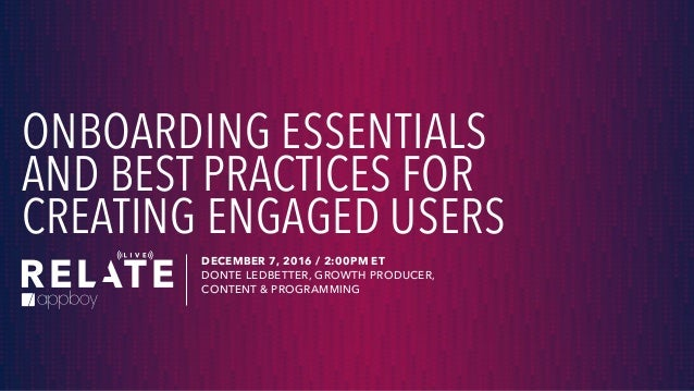 ONBOARDING ESSENTIALS AND BEST PRACTICES FOR CREATING ENGAGED USERS DECEMBER 7, 2016 / 2:00PM ET DONTE LEDBETTER, GROWTH P...