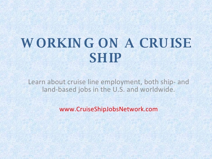 WORKING ON A CRUISE SHIP Learn about cruise line employment, both ship- and land-based jobs in the U.S. and worldwide. www...