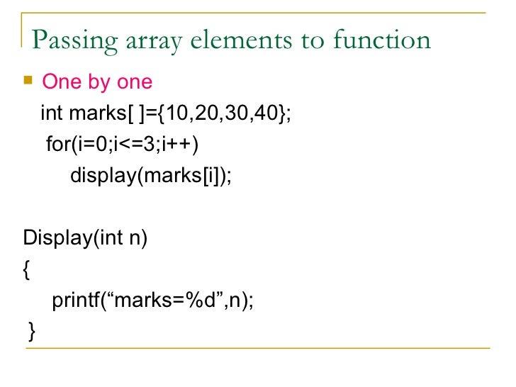 Passing array elements to function <ul><li>One by one </li></ul><ul><li>int marks[ ]={10,20,30,40}; </li></ul><ul><li>for(...
