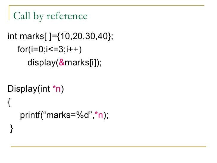 Call by reference <ul><li>int marks[ ]={10,20,30,40}; </li></ul><ul><li>for(i=0;i<=3;i++) </li></ul><ul><li>display( & mar...