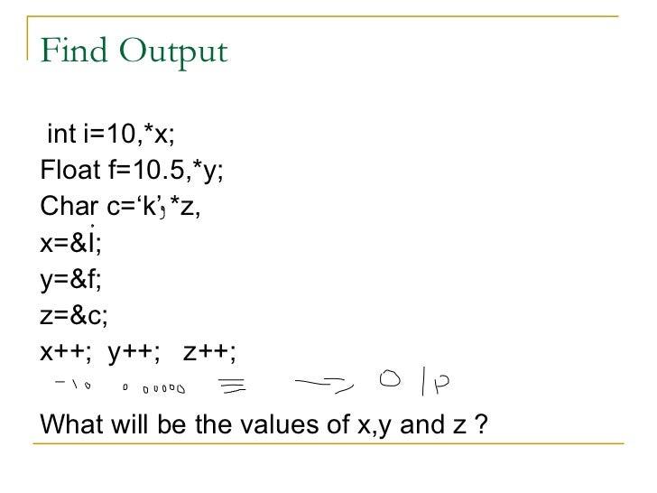 Find Output <ul><li>int i=10,*x; </li></ul><ul><li>Float f=10.5,*y; </li></ul><ul><li>Char c='k' *z, </li></ul><ul><li>x=&...