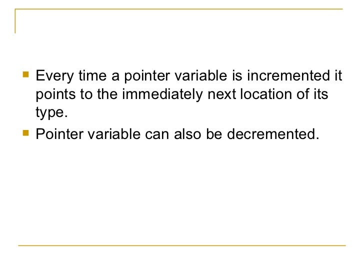 <ul><li>Every time a pointer variable is incremented it points to the immediately next location of its type. </li></ul><ul...
