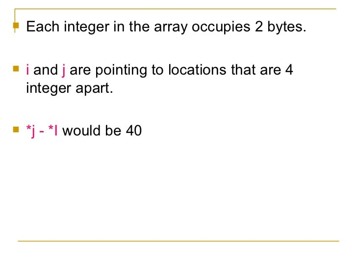 <ul><li>Each integer in the array occupies 2 bytes. </li></ul><ul><li>i  and  j  are pointing to locations that are 4 inte...