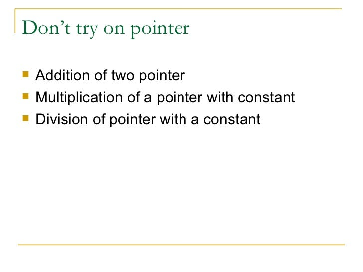 Don't try on pointer <ul><li>Addition of two pointer </li></ul><ul><li>Multiplication of a pointer with constant </li></ul...