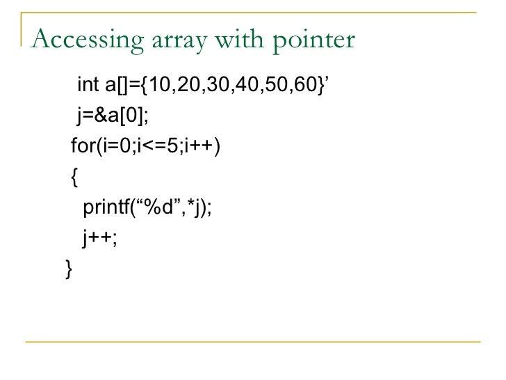 Accessing array with pointer <ul><li>int a[]={10,20,30,40,50,60}' </li></ul><ul><li>j=&a[0]; </li></ul><ul><li>for(i=0;i<=...