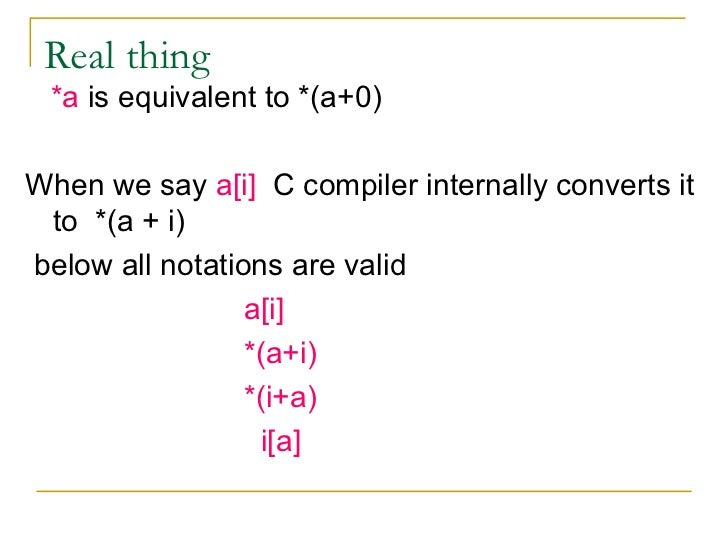 Real thing  <ul><li>*a  is equivalent to *(a+0) </li></ul><ul><li>When we say  a[i]   C compiler internally converts it to...