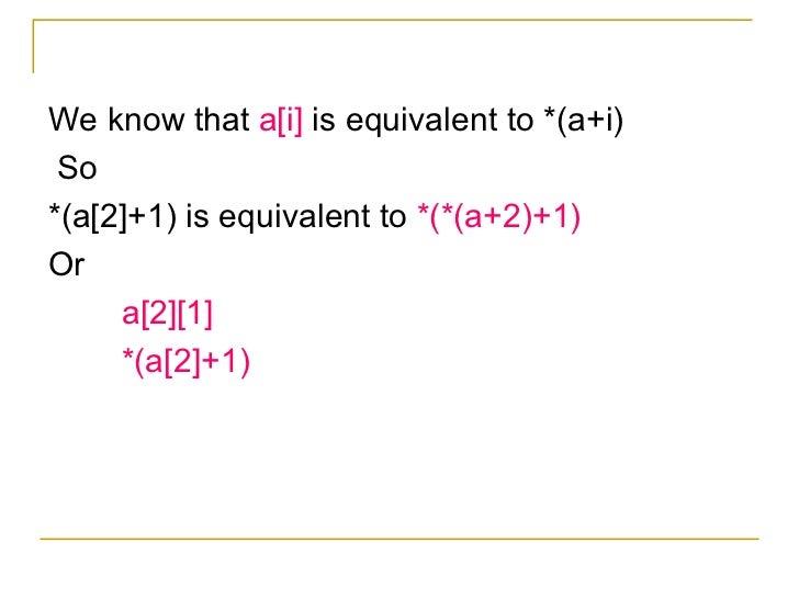 <ul><li>We know that  a[i]  is equivalent to *(a+i) </li></ul><ul><li>So </li></ul><ul><li>*(a[2]+1) is equivalent to  *(*...