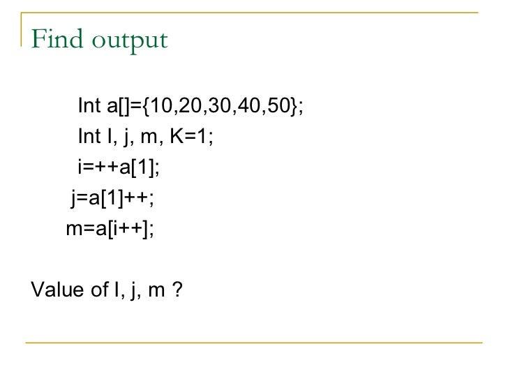 Find output <ul><li>Int a[]={10,20,30,40,50}; </li></ul><ul><li>Int I, j, m, K=1; </li></ul><ul><li>i=++a[1]; </li></ul><u...