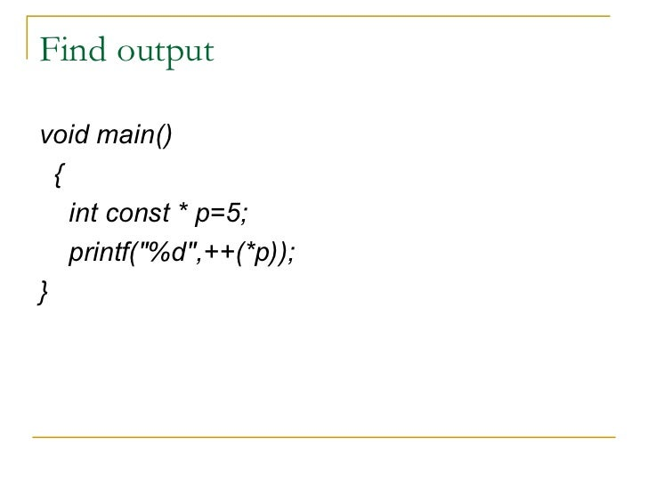 Find output <ul><li>void main() </li></ul><ul><li>{ </li></ul><ul><li>int const * p=5; </li></ul><ul><li>printf(&quot;%d&q...