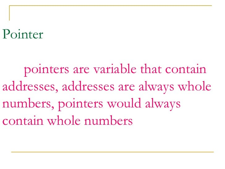 Pointer   pointers are variable that contain addresses, addresses are always whole numbers, pointers would always contain ...